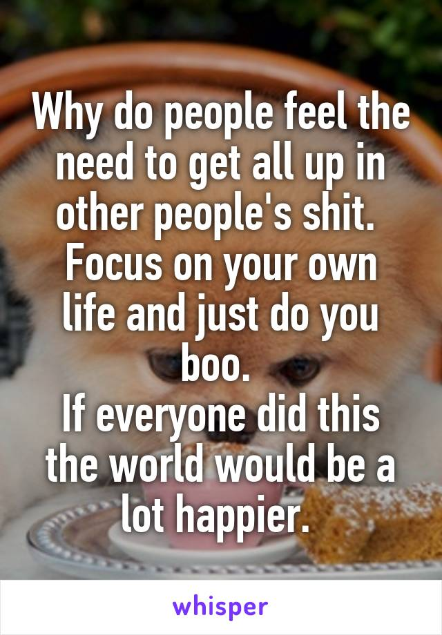 Why do people feel the need to get all up in other people's shit.  Focus on your own life and just do you boo.  If everyone did this the world would be a lot happier.