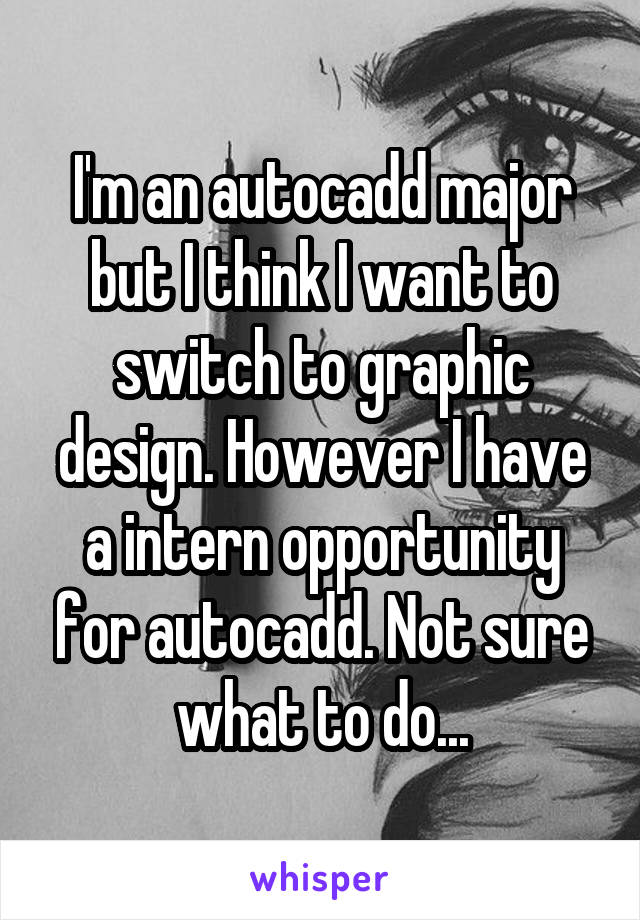 I'm an autocadd major but I think I want to switch to graphic design. However I have a intern opportunity for autocadd. Not sure what to do...