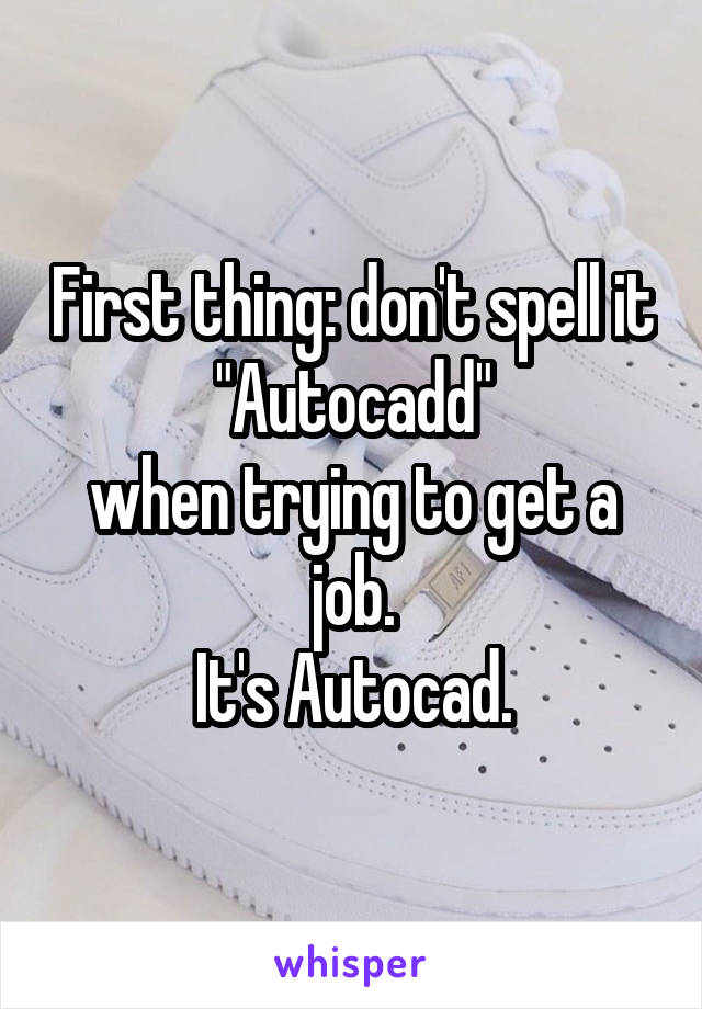 "First thing: don't spell it ""Autocadd"" when trying to get a job. It's Autocad."