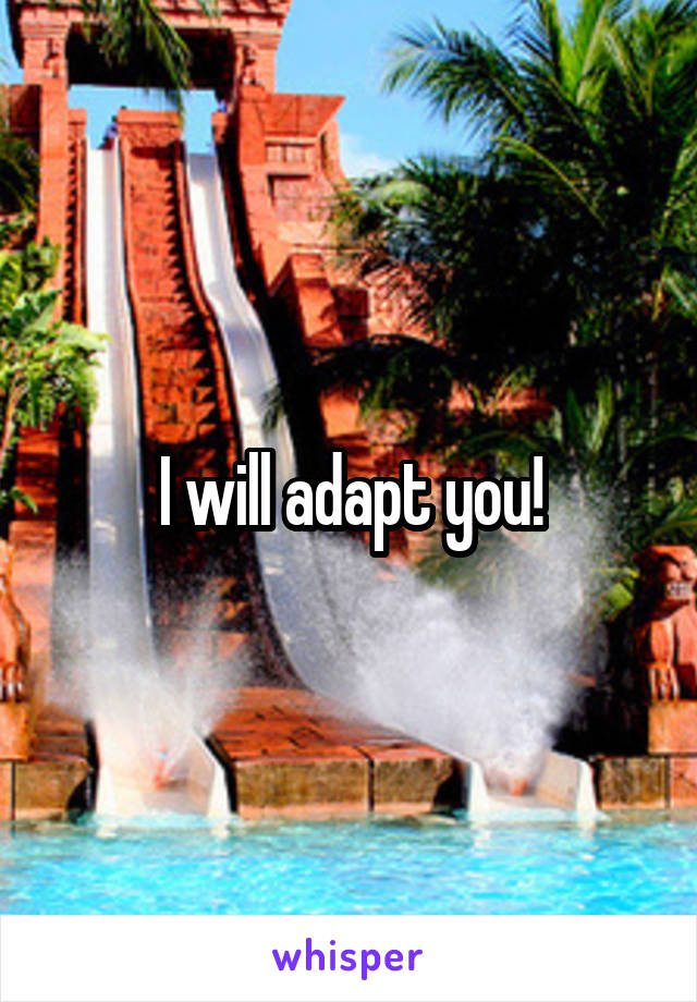 I will adapt you!