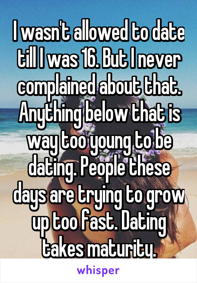 I wasn't allowed to date till I was 16. But I never complained about that. Anything below that is way too young to be dating. People these days are trying to grow up too fast. Dating takes maturity.