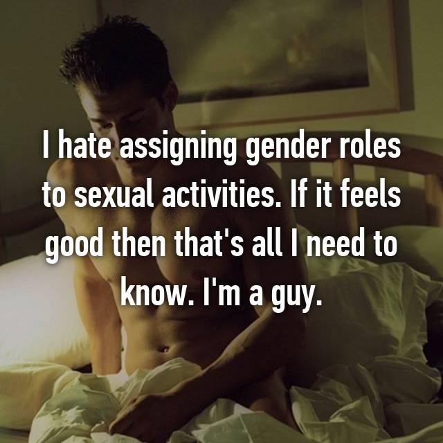 I hate assigning gender roles to sexual activities. If it feels good then that's all I need to know. I'm a guy.
