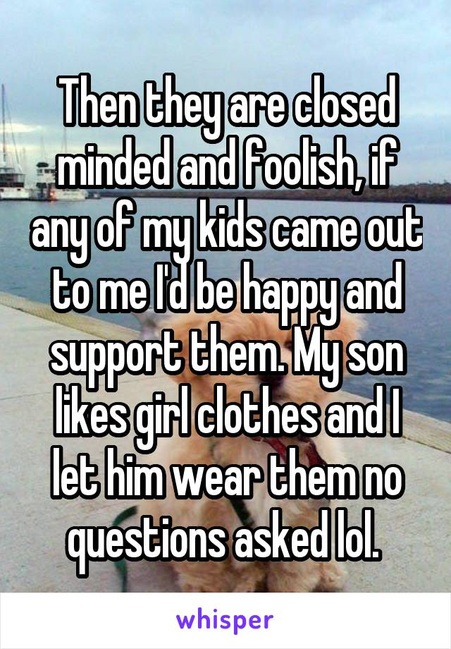 Then they are closed minded and foolish, if any of my kids came out to me I'd be happy and support them. My son likes girl clothes and I let him wear them no questions asked lol.
