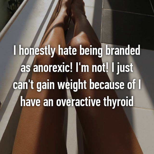 I honestly hate being branded as anorexic! I'm not! I just can't gain weight because of I have an overactive thyroid😢