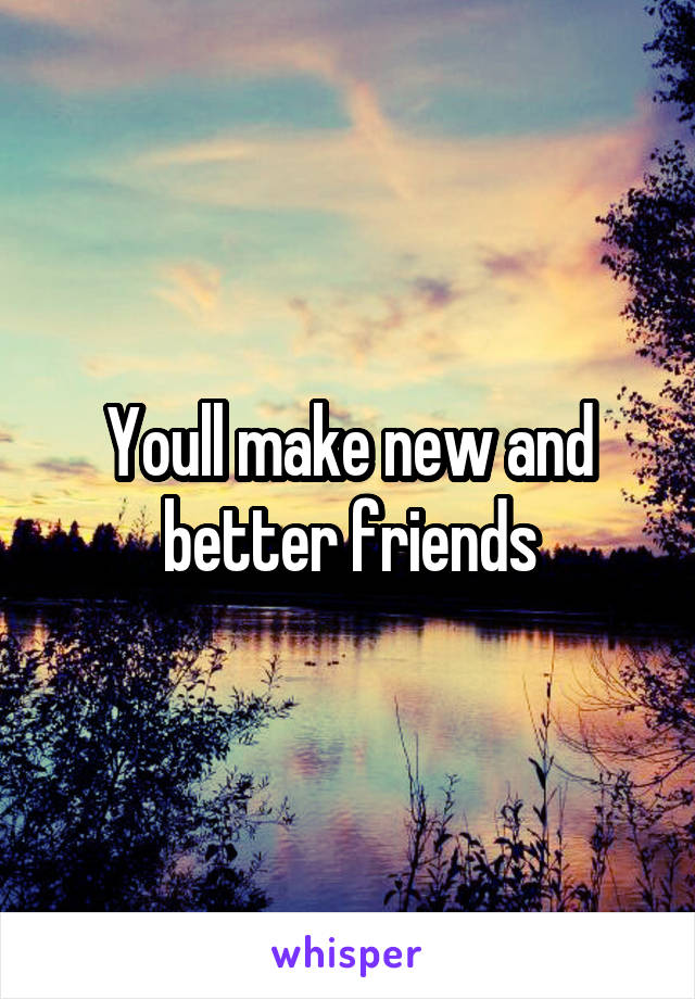 Youll make new and better friends