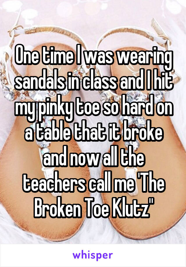 """One time I was wearing sandals in class and I hit my pinky toe so hard on a table that it broke and now all the teachers call me 'The Broken Toe Klutz"""""""