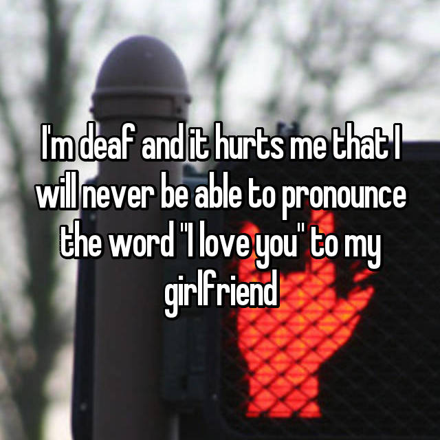 "I'm deaf and it hurts me that I will never be able to pronounce the word ""I love you"" to my girlfriend"