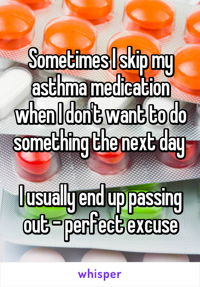 Sometimes I skip my asthma medication when I don't want to do something the next day   I usually end up passing out - perfect excuse