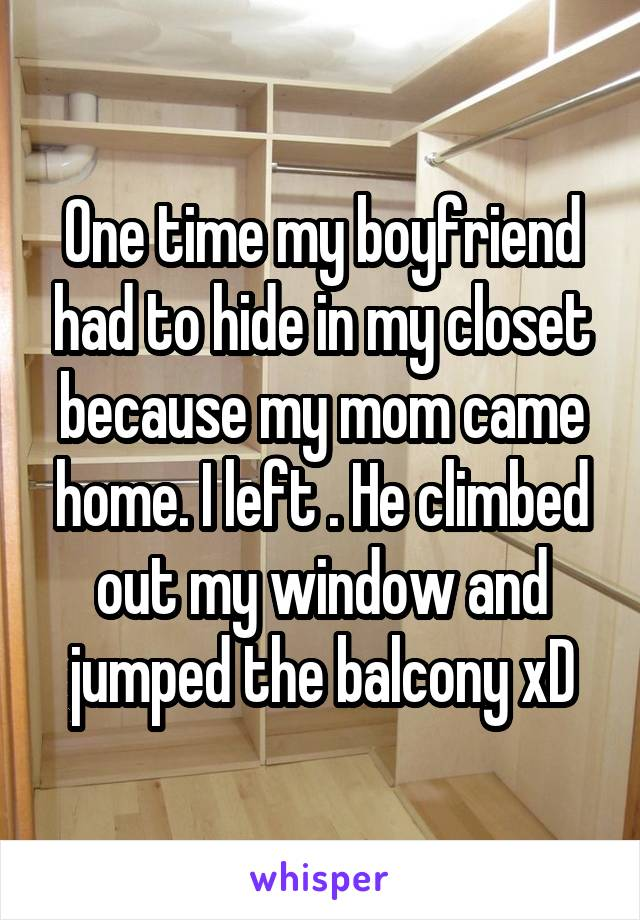 One time my boyfriend had to hide in my closet because my mom came home. I left . He climbed out my window and jumped the balcony xD