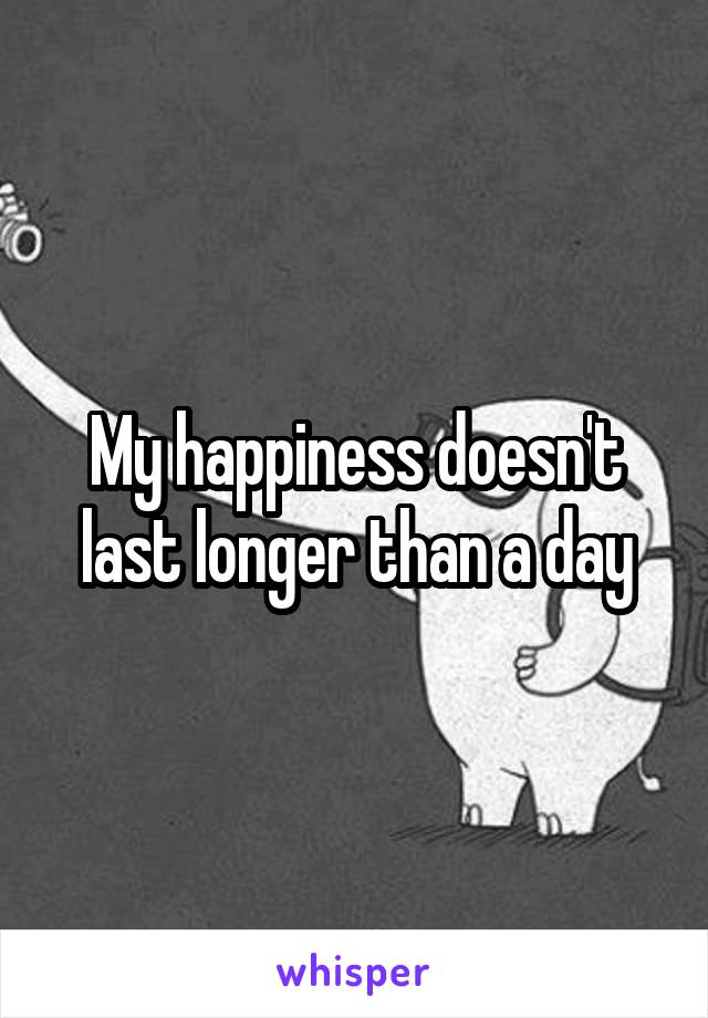 My happiness doesn't last longer than a day