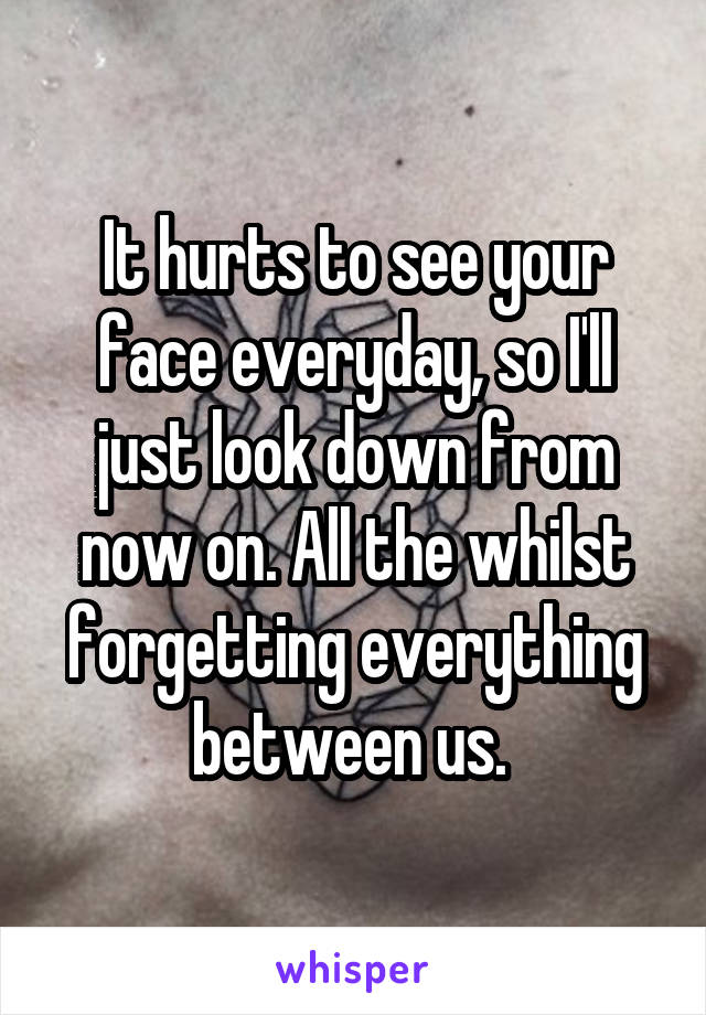 It hurts to see your face everyday, so I'll just look down from now on. All the whilst forgetting everything between us.