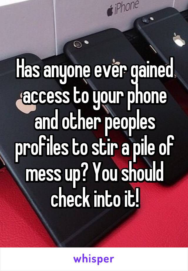 Has anyone ever gained access to your phone and other peoples profiles to stir a pile of mess up? You should check into it!