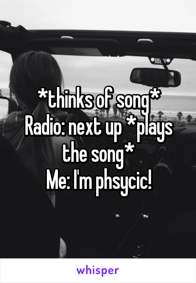 *thinks of song* Radio: next up *plays the song* Me: I'm phsycic!