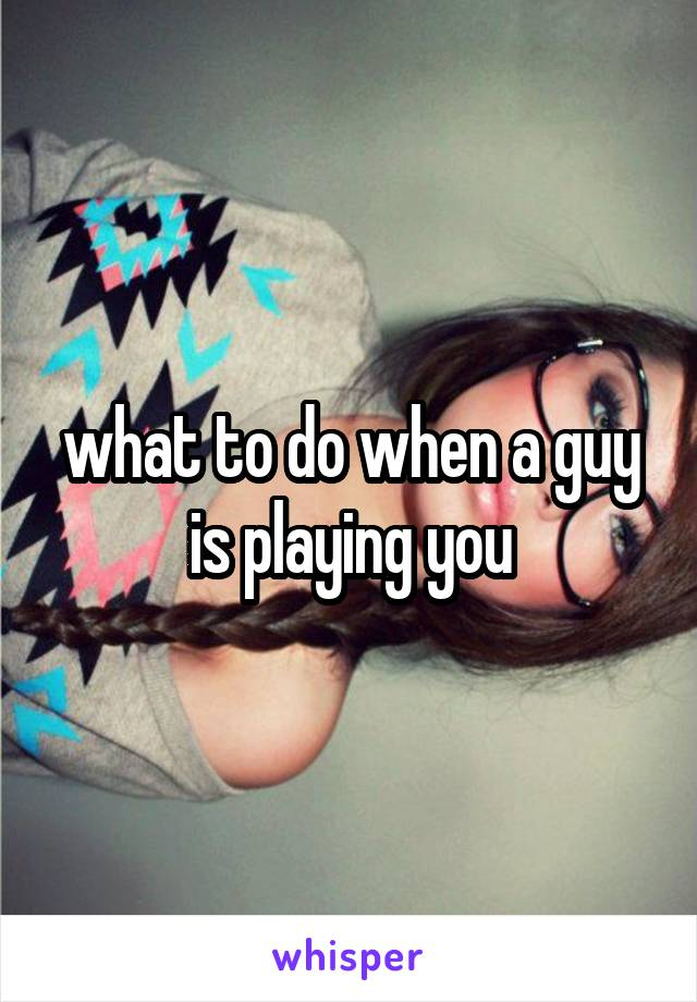 what to do when a guy is playing you