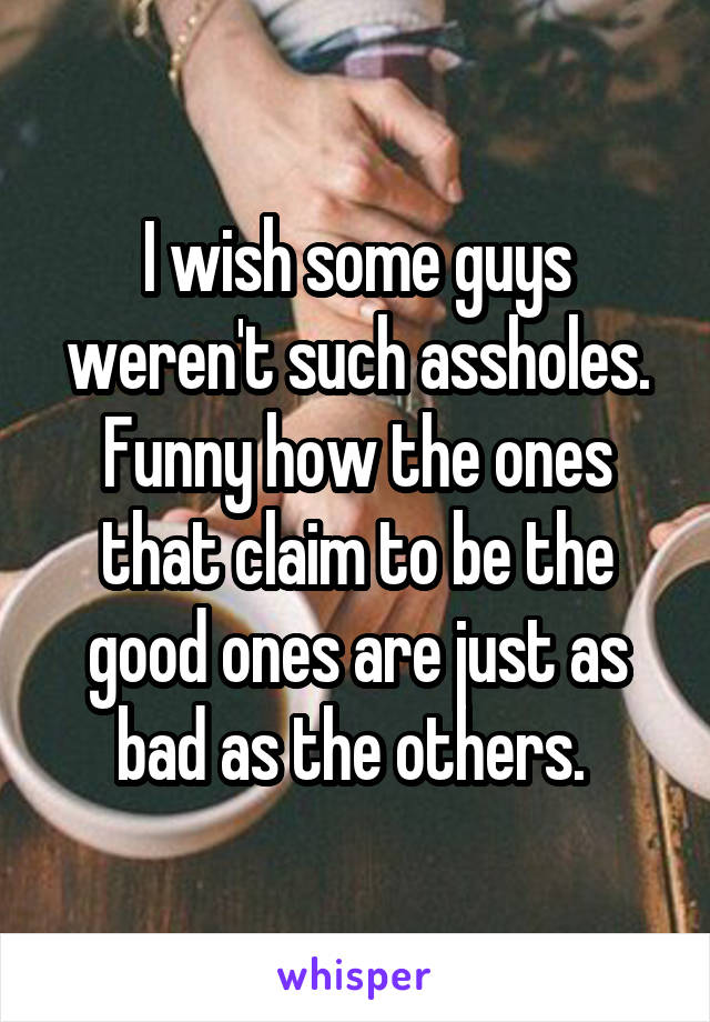 I wish some guys weren't such assholes. Funny how the ones that claim to be the good ones are just as bad as the others.