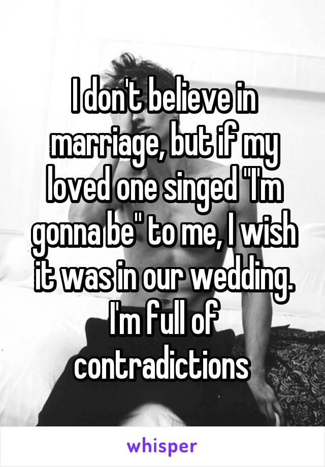 """I don't believe in marriage, but if my loved one singed """"I'm gonna be"""" to me, I wish it was in our wedding. I'm full of contradictions"""