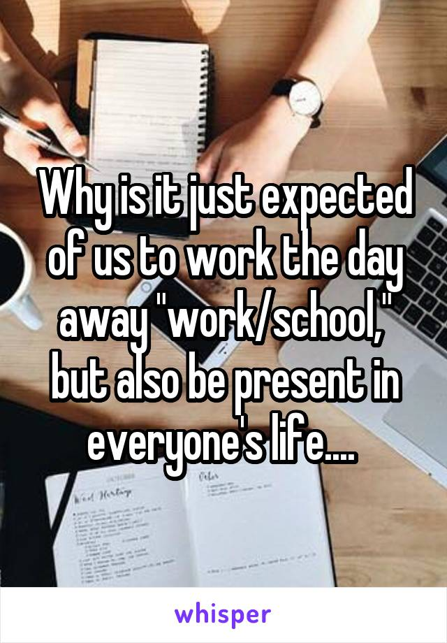 "Why is it just expected of us to work the day away ""work/school,"" but also be present in everyone's life...."