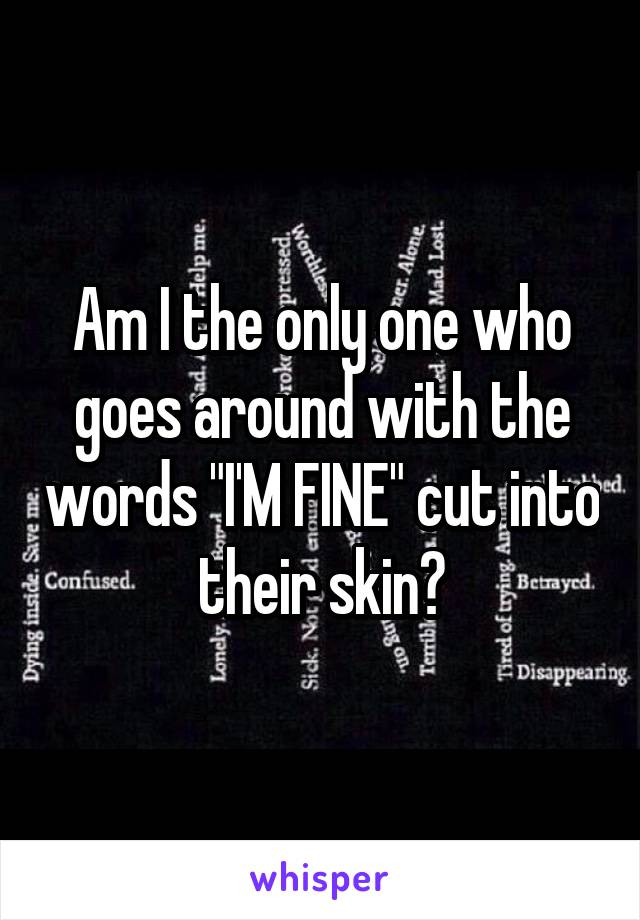 "Am I the only one who goes around with the words ""I'M FINE"" cut into their skin?"
