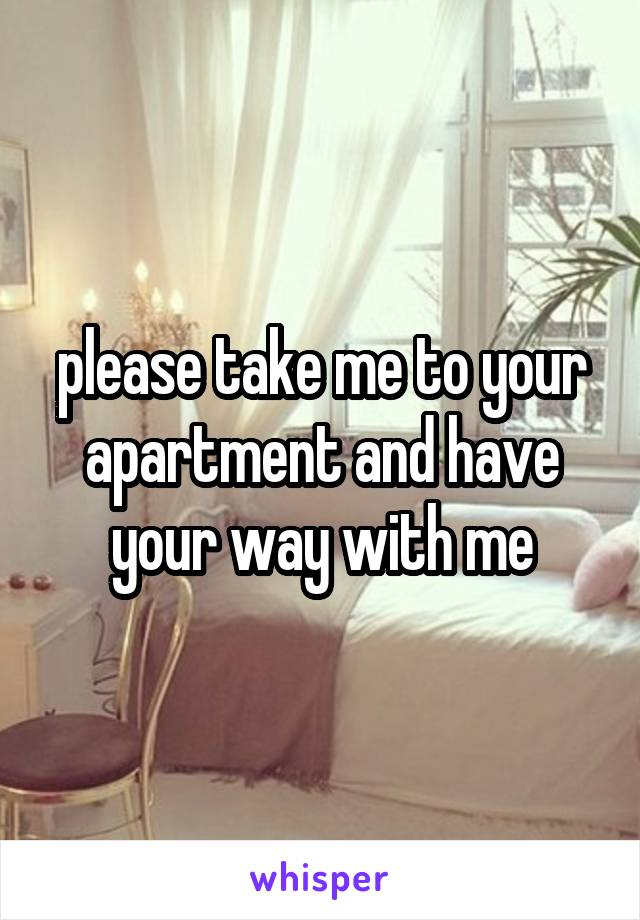 please take me to your apartment and have your way with me