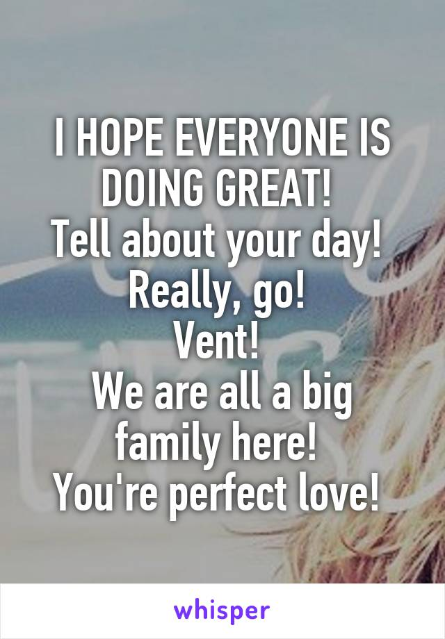 I HOPE EVERYONE IS DOING GREAT!  Tell about your day!  Really, go!  Vent!  We are all a big family here!  You're perfect love!