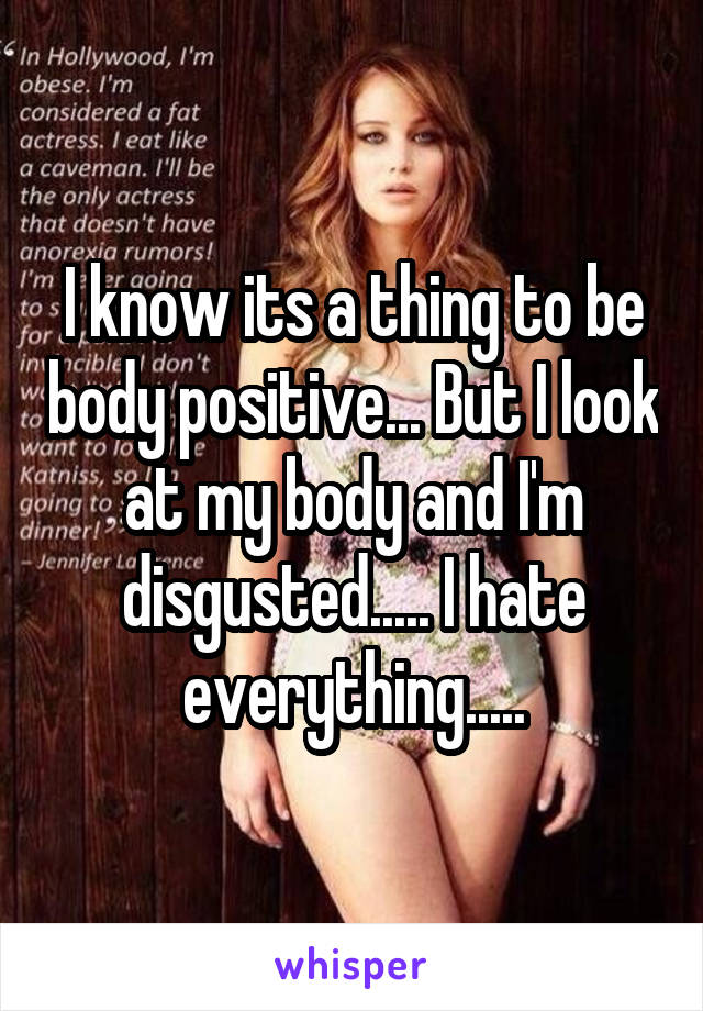 I know its a thing to be body positive... But I look at my body and I'm disgusted..... I hate everything.....