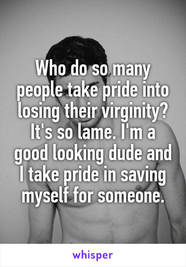 Who do so many people take pride into losing their virginity? It's so lame. I'm a good looking dude and I take pride in saving myself for someone.