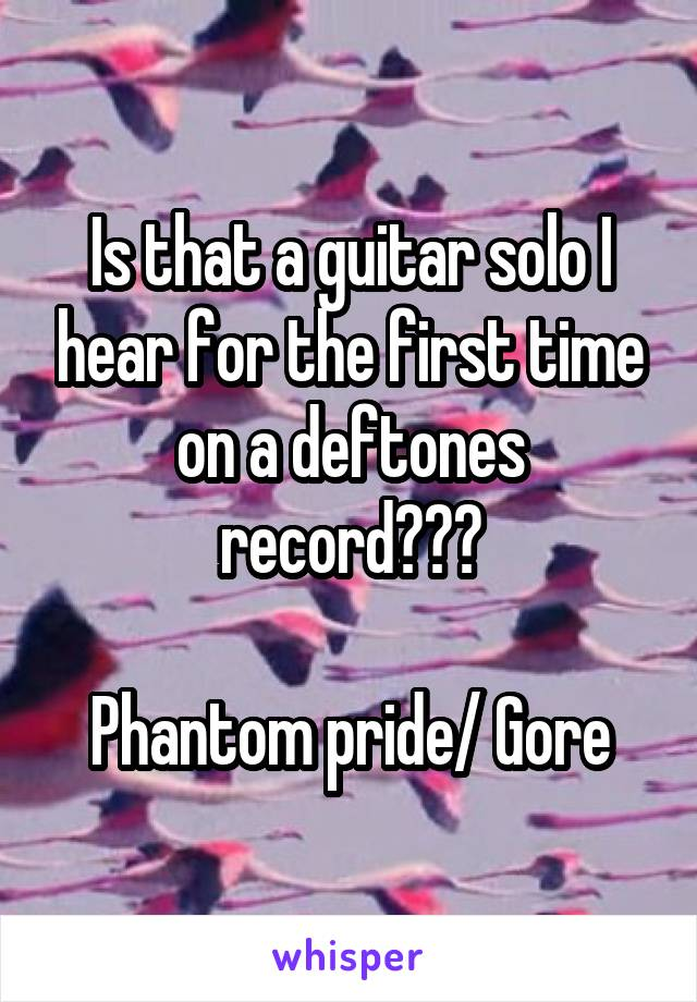 Is that a guitar solo I hear for the first time on a deftones record???  Phantom pride/ Gore