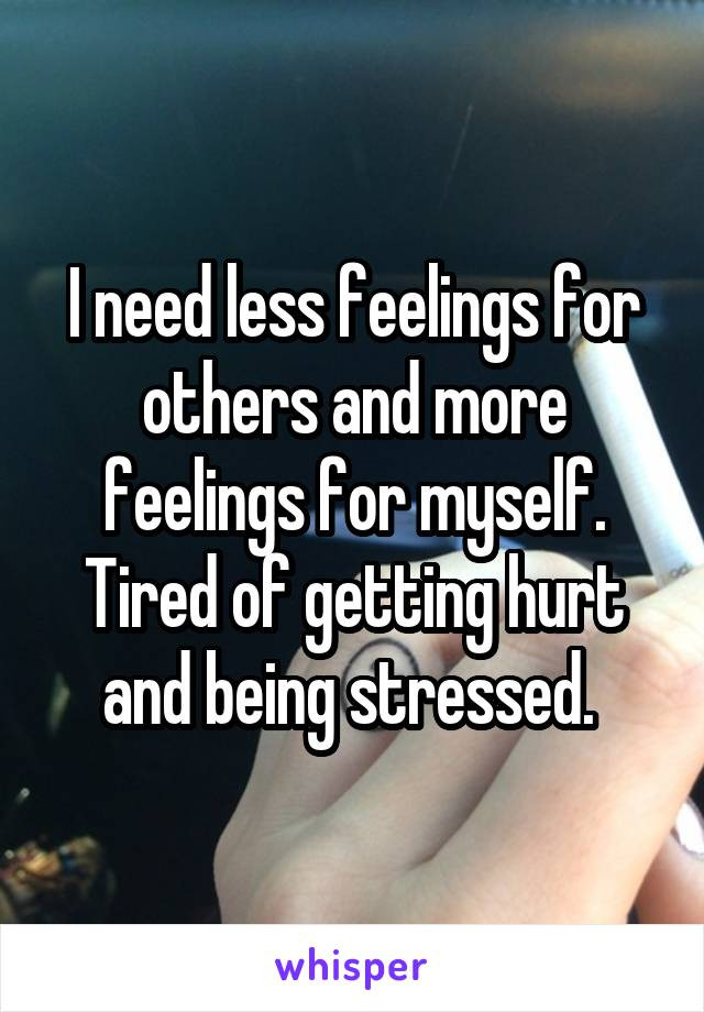 I need less feelings for others and more feelings for myself. Tired of getting hurt and being stressed.