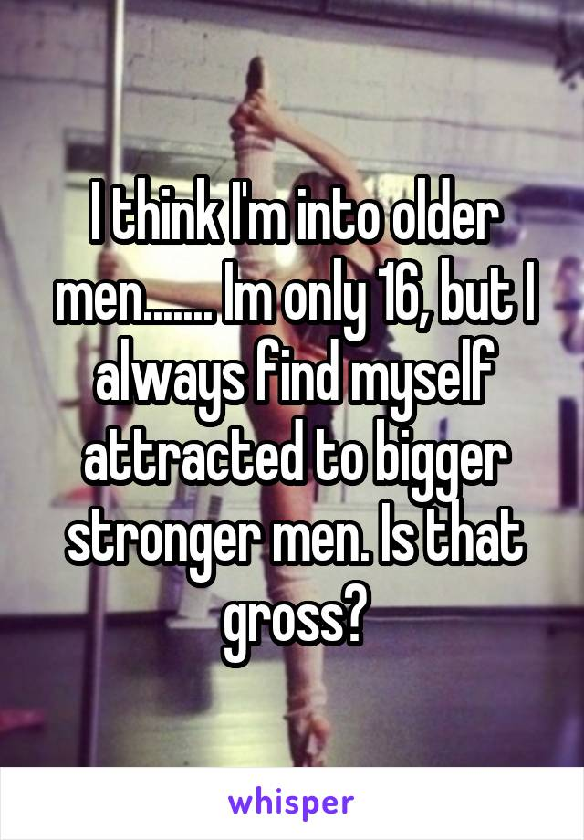 I think I'm into older men....... Im only 16, but I always find myself attracted to bigger stronger men. Is that gross?
