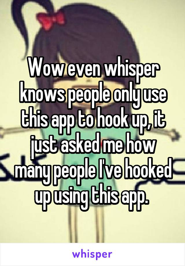 Wow even whisper knows people only use this app to hook up, it just asked me how many people I've hooked up using this app.