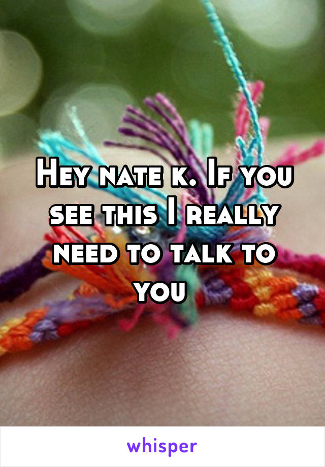 Hey nate k. If you see this I really need to talk to you
