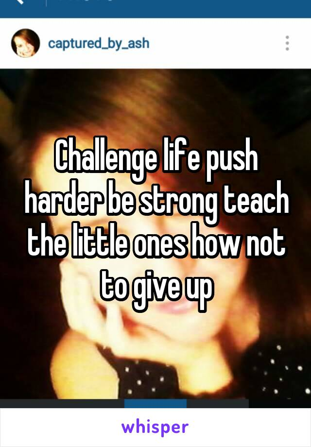 Challenge life push harder be strong teach the little ones how not to give up