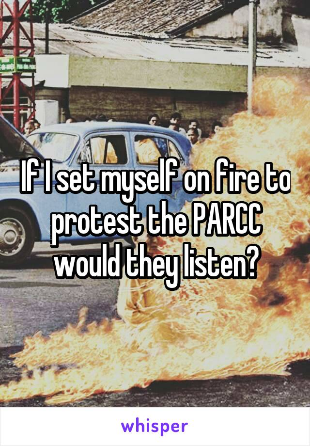 If I set myself on fire to protest the PARCC would they listen?