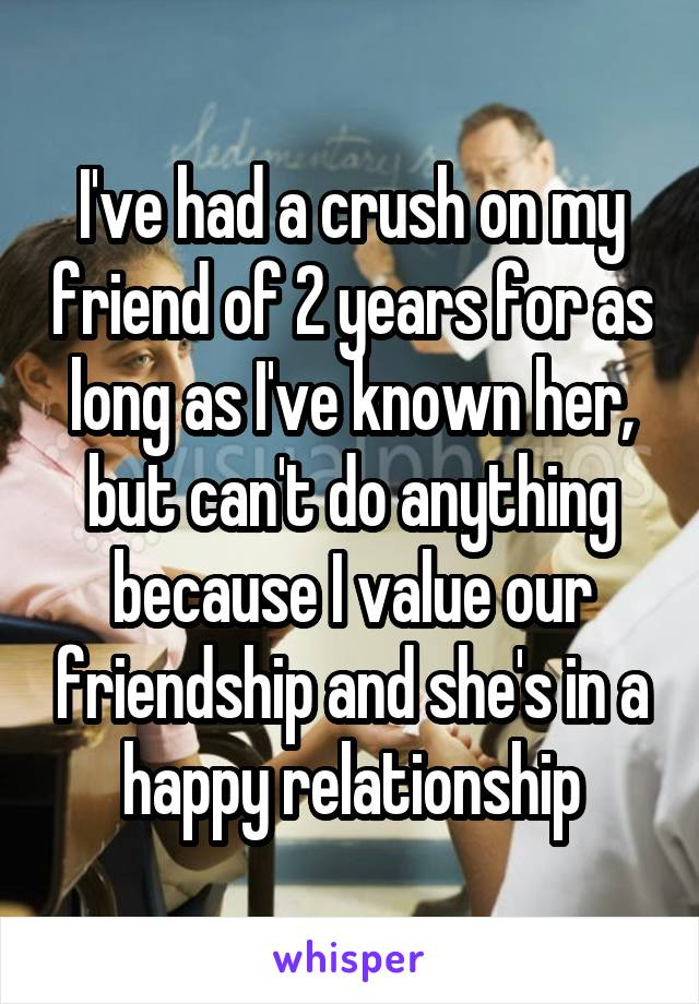 I've had a crush on my friend of 2 years for as long as I've known her, but can't do anything because I value our friendship and she's in a happy relationship