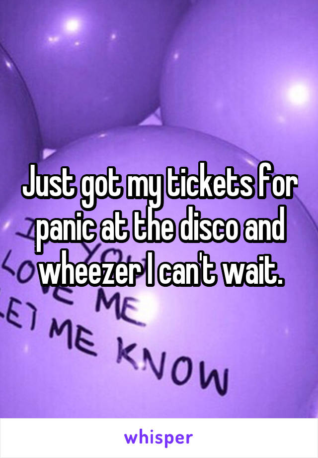 Just got my tickets for panic at the disco and wheezer I can't wait.
