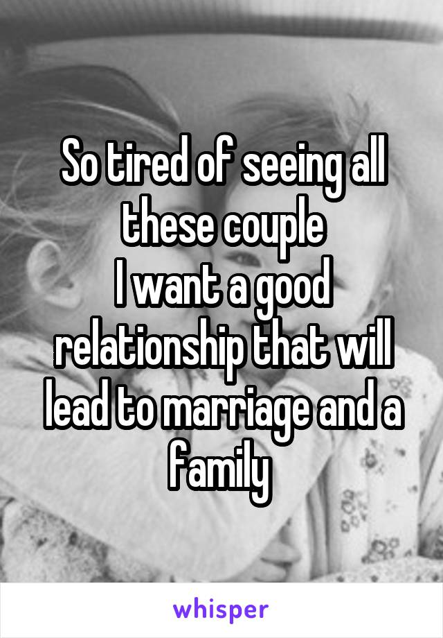 So tired of seeing all these couple I want a good relationship that will lead to marriage and a family