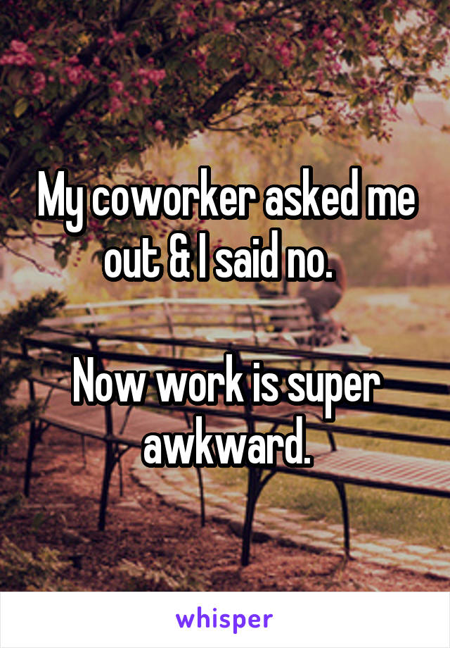 My coworker asked me out & I said no.    Now work is super awkward.
