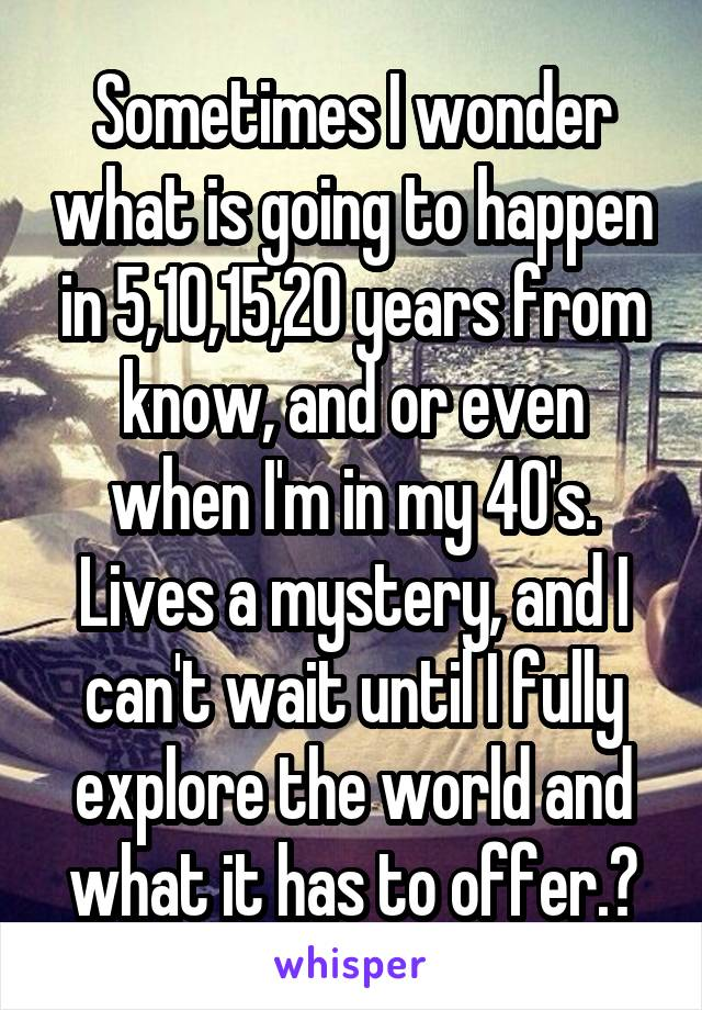 Sometimes I wonder what is going to happen in 5,10,15,20 years from know, and or even when I'm in my 40's. Lives a mystery, and I can't wait until I fully explore the world and what it has to offer.☺