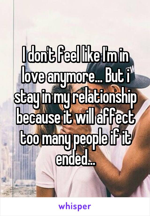 I don't feel like I'm in love anymore... But i stay in my relationship because it will affect too many people if it ended...