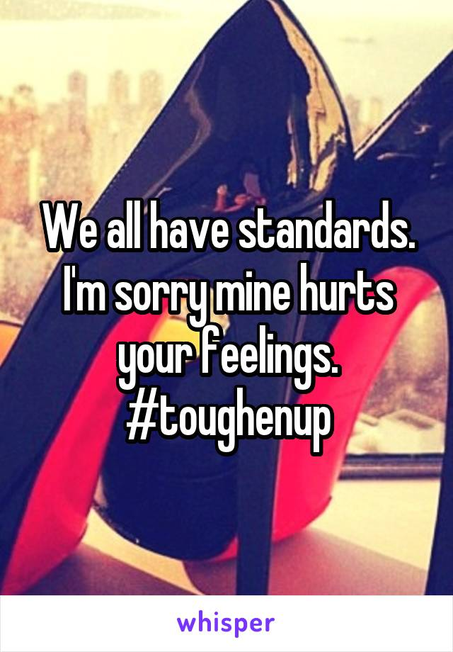 We all have standards. I'm sorry mine hurts your feelings. #toughenup