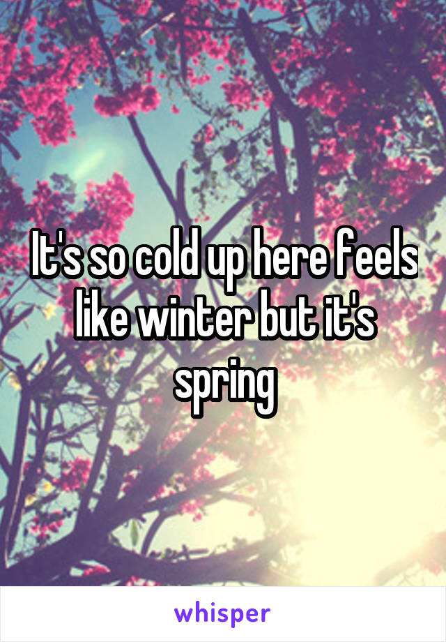 It's so cold up here feels like winter but it's spring