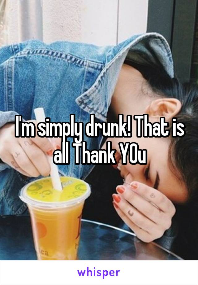 I'm simply drunk! That is all Thank YOu