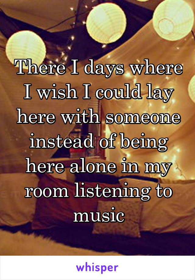 There I days where I wish I could lay here with someone instead of being here alone in my room listening to music