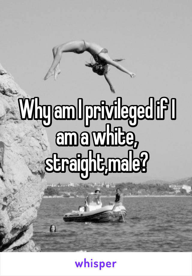 Why am I privileged if I am a white, straight,male?