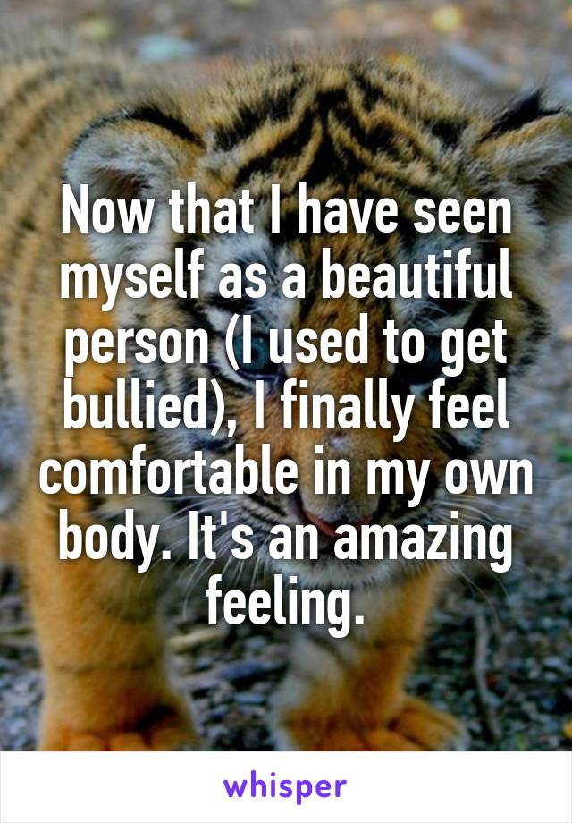 Now that I have seen myself as a beautiful person (I used to get bullied), I finally feel comfortable in my own body. It's an amazing feeling.