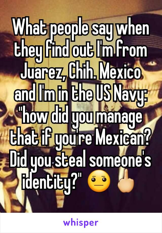 "What people say when they find out I'm from Juarez, Chih. Mexico and I'm in the US Navy: ""how did you manage that if you're Mexican? Did you steal someone's identity?"" 😐🖕"