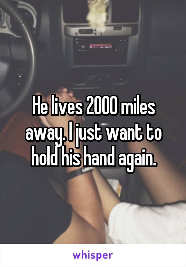 He lives 2000 miles away. I just want to hold his hand again.