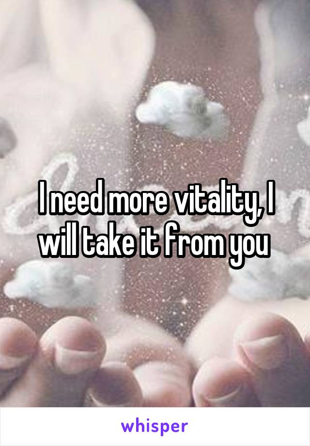 I need more vitality, I will take it from you