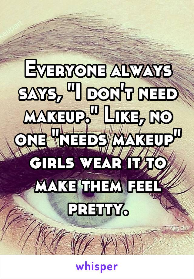"Everyone always says, ""I don't need makeup."" Like, no one ""needs makeup"" girls wear it to make them feel pretty."