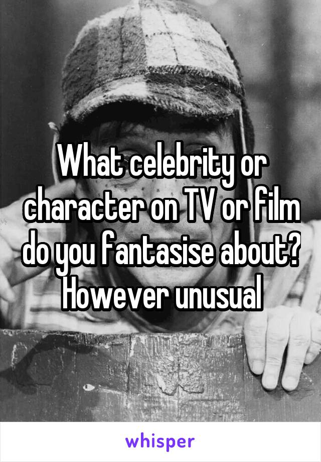 What celebrity or character on TV or film do you fantasise about? However unusual